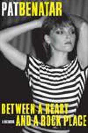 Between a Heart and a Rock Place: A Memoir by Pat Benatar