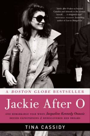 Jackie After O: One Remarkable Year When Jacqueline Kennedy OnassisDefied Expectations and Rediscovered Her Dreams by Tina Cassidy