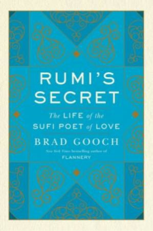 Rumi's Secret: The Life Of The Sufi Poet Of Love by Brad Gooch