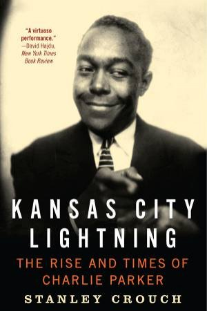 Kansas City Lightning: The Rise and Times of Charlie Parker by Stanley Crouch