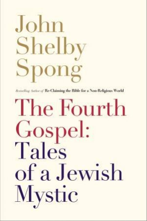 The Fourth Gospel: Tales Of A Jewish Mystic by John Shelby Spong