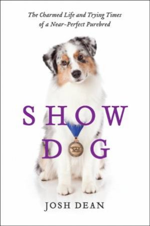 Show Dog: The Charmed Life and Trying Times of a Near-Perfect Purebred by Josh Dean