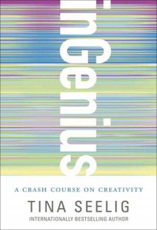 inGenius : A Crash Course on Creativity by Tina Seelig