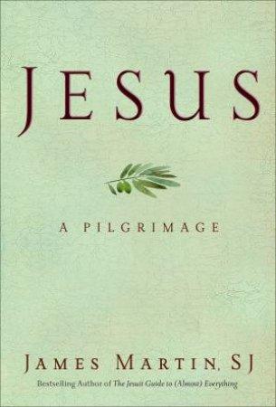 Jesus: A Pilgrimage by James Martin