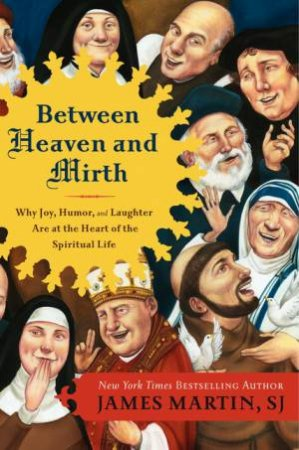Between Heaven and Mirth: Why Joy, Humor, and Laughter are at the Heart by Reverend James Martin