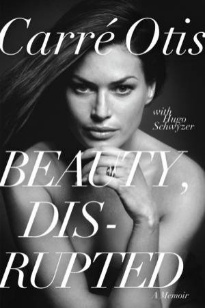 Beauty, Disrupted: The Carre Otis Story by Carre Otis & Hugo Schwyzer