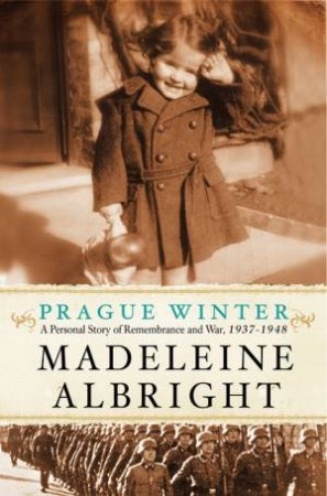 Prague Winter: A Personal Story of Remembrance and War, 1937-1948 by Madeleine Albright