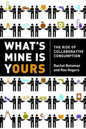 What's Mine Is Yours: The Rise of Collaborative Consumption by Rachel Botsman & Roo Rogers