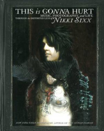 This Is Gonna Hurt: Music, Photography and Life Through the Distorted Lens of Nikki Sixx by Nikki Sixx