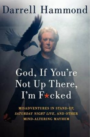 God, If You're Not Up There, I'm F***ed: Misadventures in Stand-up, by Darrell Hammond
