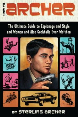How to Archer: The Ultimate Guide to Espionage and Style and Women, and Also Cocktails Ever Written by Sterling Archer
