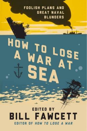 How to Lose a War at Sea: Foolish Plans and Great Naval Blunders by Bill Fawcett
