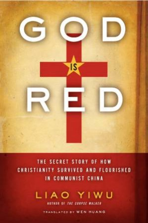 God Is Red: The Secret Story of How Christianity Survived and Flourished by Liao Yiwu