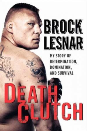 Death Clutch: My Story of Determination, Domination, and Survival by Brock Lesnar