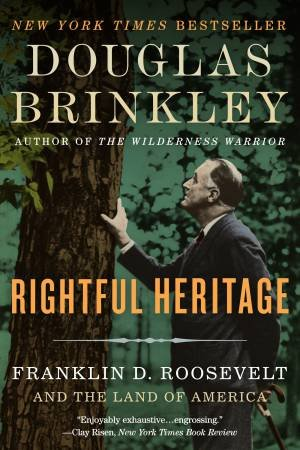 Rightful Heritage: Franklin D. Roosevelt And The Land Of America by Douglas Brinkley