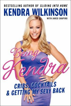 Being Kendra: Cribs, Cocktails, and Getting My Sexy Back by Kendra Wilkinson