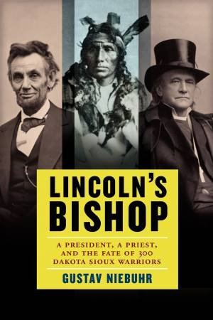 Lincoln's Bishop: A President, a Priest, and the Fate of 300 DakotaSioux Warriors by Gustav Niebuhr