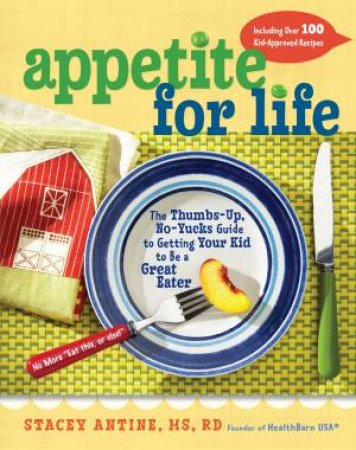 Appetite for Life: The Thumbs-Up, No-Yucks Guide to Getting Your Kid to Be a Great Eater by Stacey Antine