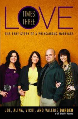 Love Times Three: Our True Story of a Polygamous Marriage by Joe Darger & Alina Darger