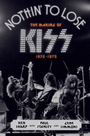 Nothin' to Lose: The Making of KISS (1972-1975) by Ken Sharp & Gene Simmons & Paul Stanley