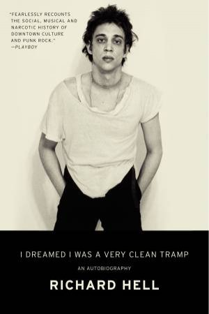 I Dreamed I Was A Very Clean Tramp: An Autobiography by Richard Hell