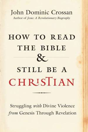 How To Read The Bible And Still Be A Christian: Struggling With DivineViolence From Genesis Through Revelation by John Dominic Crossan