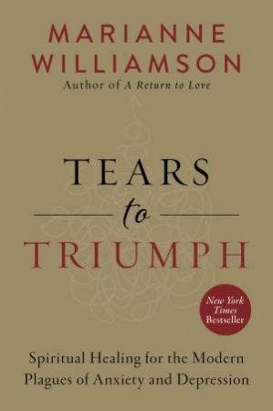 Tears To Triumph: Spiritual Healing For The Modern Plagues Of Anxiety And Depression by Marianne Williamson