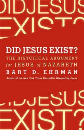 Did Jesus Exist? The Historical Argument for Jesus of Nazareth by Bart D. Ehrman