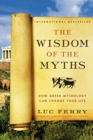 The Wisdom of the Myths: How Greek Mythology Can Change Your Life by Luc Ferry