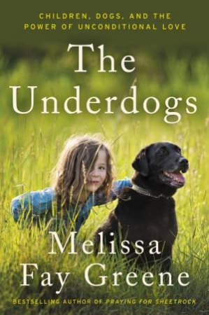 The Underdogs: Children, Dogs, and the Power of Unconditional Love by Melissa Fay Greene