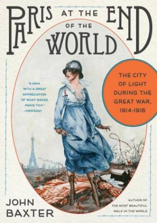Paris At The End Of The World: The City Of Light During The Great War, 1914-1918 by John Baxter