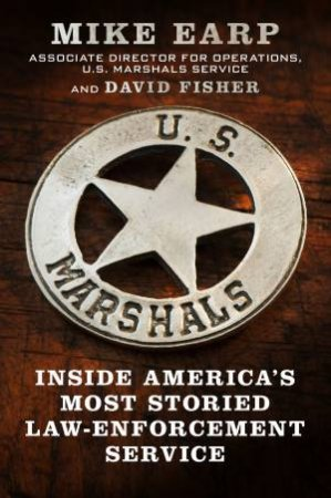 U.S. Marshals: Inside America's Most Storied Law-Enforcement Service by Mike Earp