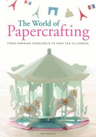 The World Of Paper Crafting: From Parisian Carousels To High Tea In London by Design CRK