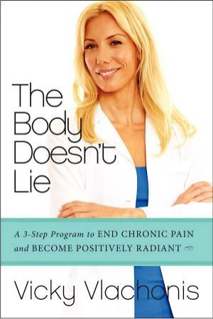 The Body Doesn't Lie: The Three-step Program to End Chronic Pain and Become Positively Radiant by Vicky Vlachonis