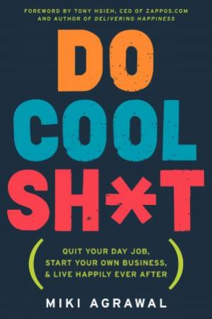 Do Cool Sh*t: Quit Your Day Job, Start Your Own Business, and Live Happily Ever After by Miki Agrawal
