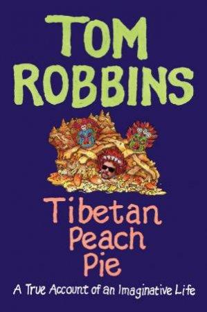 Tibetan Peach Pie: A True Account of an Imaginative Life by Tom Robbins