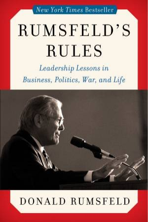 Rumsfeld's Rules: Leadership Lessons in Business, Politics, War, and Life by Donald Rumsfeld
