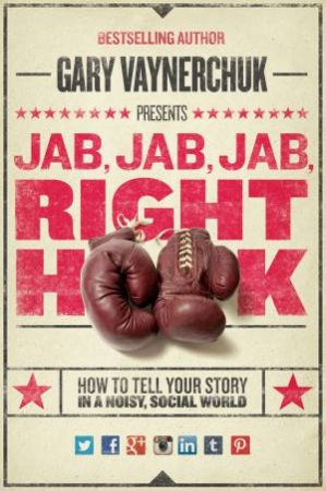 Jab, Jab, Jab, Right Hook: How to Tell Your Story in a Noisy, SocialWorld by Gary Vaynerchuk