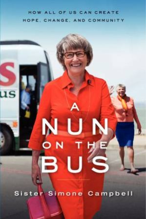 A Nun on the Bus: A Spiritual Manifesto of Hope, Change, and Community by Sister Simone Campbell