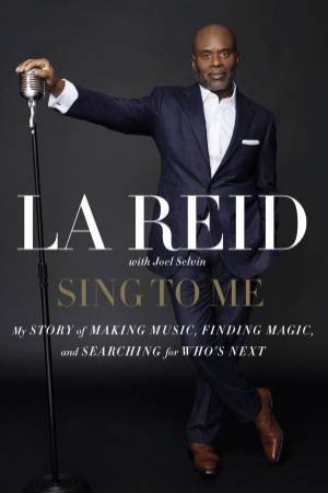 Sing To Me: My Story Of Making Music, Finding Magic, And Searching For  Who's Next by L.A Reid