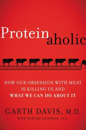 Proteinaholic: How Our Obsession With Meat Is Killing Us And What We Can Do About It by Garth Davis & Howard Jacobson