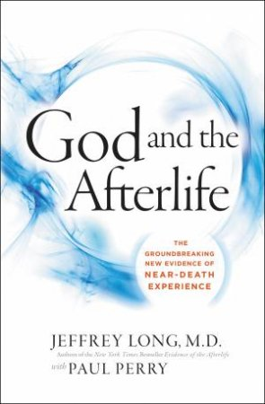 God And The Afterlife: The Groundbreaking New Evidence For God And Near-Death Experience by Jeffrey Long & Paul Perry