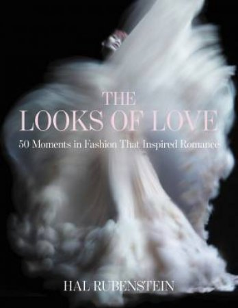 The Looks Of Love: 50 Moments In Fashion That Inspired Romance by Hal Rubenstein