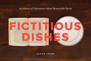 Fictitious Dishes: An Album of Literature's Most Memorable Meals by Dinah Fried