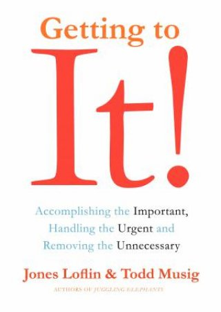 Getting to It: Accomplishing the Important, Handling the Urgent, and Removing the Unneccessary by Jones Loflin & Todd Musig