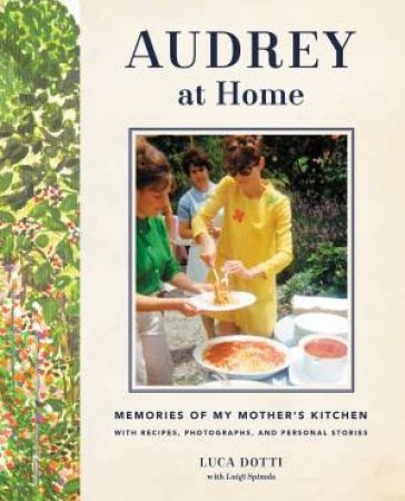Audrey At Home: Memories Of My Mother's Kitchen by Luca Dotti