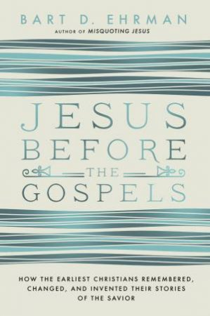Jesus Before The Gospels: How The Earliest Christians Remembered, Changed, And Invented Their Stories Of The Savior by Bart Ehrman