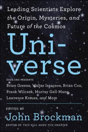 The Universe: Leading Scientists Explore The Origin, Mysteries, And Future Of The Cosmos by John Brockman