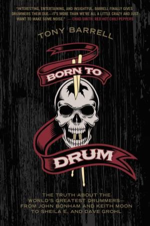 Born To Drum: The Truth About The World's Greatest Drummers  by Tony Barrell