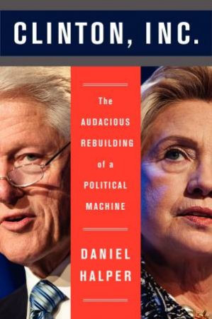 Clinton, Inc.: The Audacious Rebuilding of a Political Machine by Daniel Halper